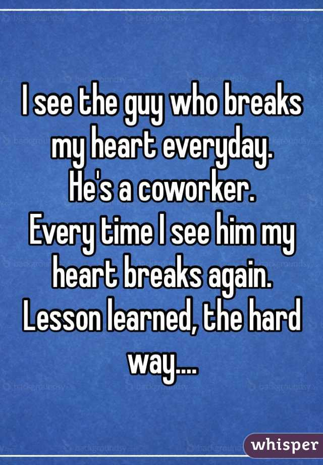 I see the guy who breaks my heart everyday.  He's a coworker. Every time I see him my heart breaks again.  Lesson learned, the hard way....