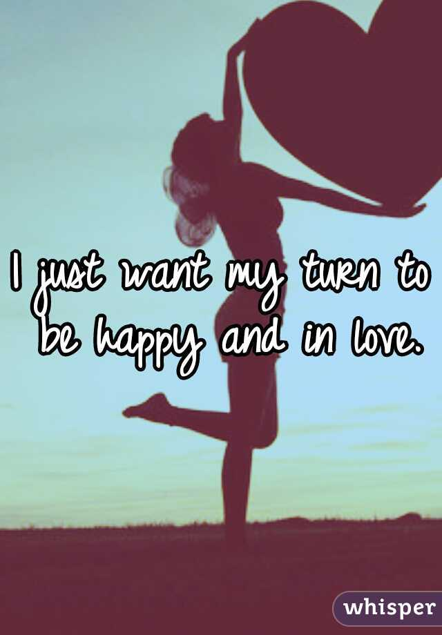 I just want my turn to be happy and in love.♥