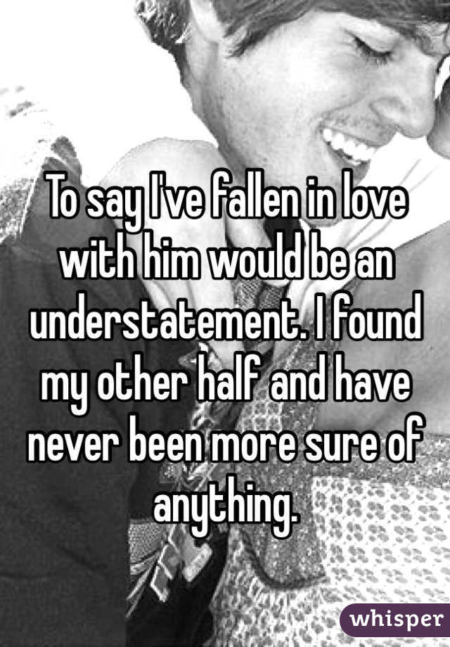 To say I've fallen in love with him would be an understatement. I found my other half and have never been more sure of anything.
