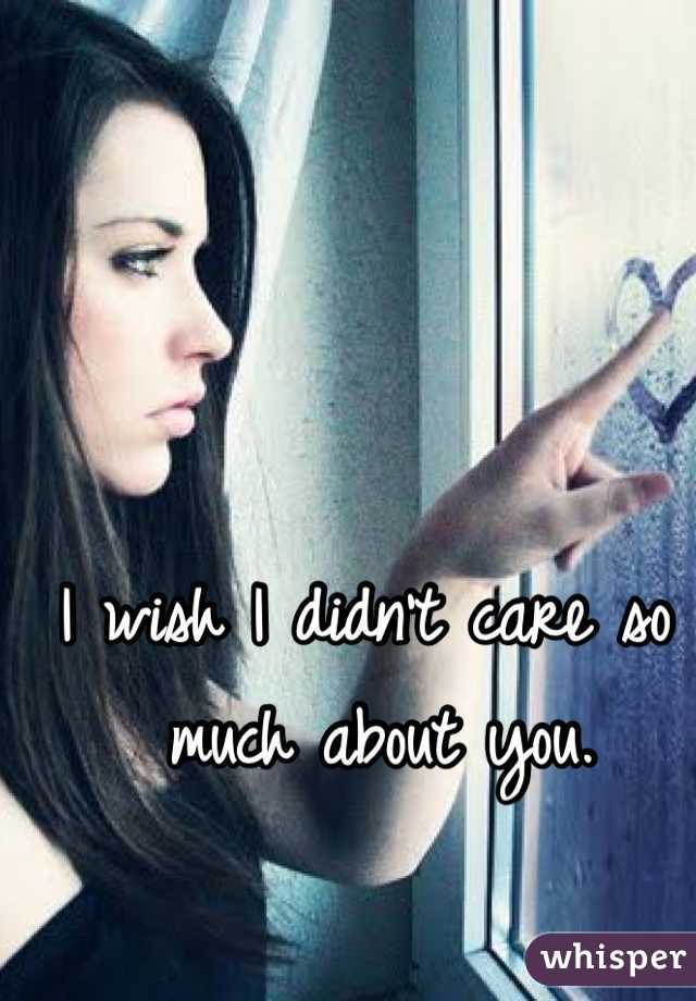 I wish I didn't care so much about you.