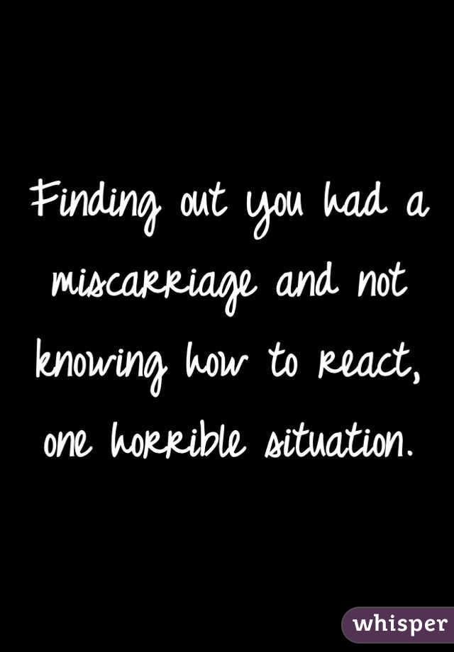 Finding out you had a miscarriage and not knowing how to react, one horrible situation.