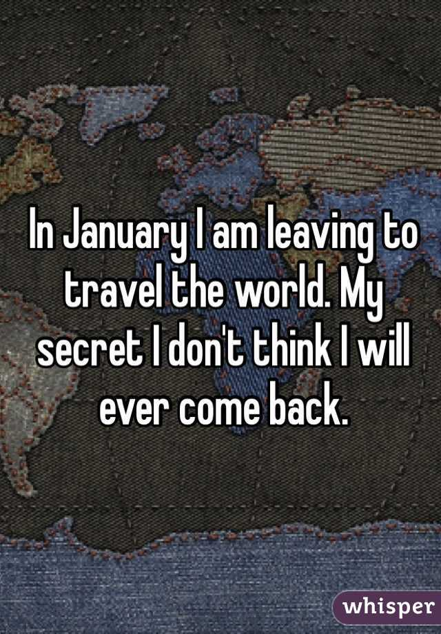In January I am leaving to travel the world. My secret I don't think I will ever come back.