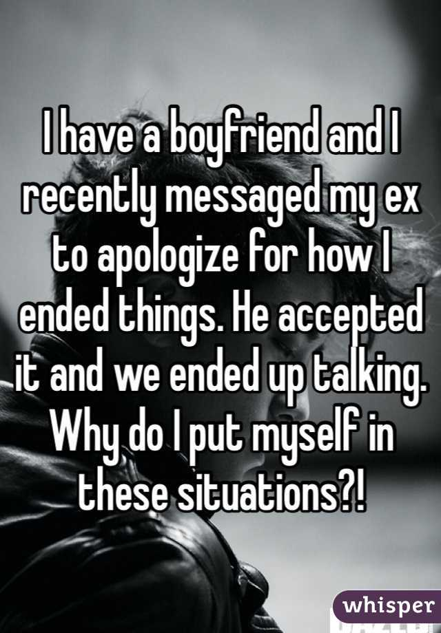 I have a boyfriend and I recently messaged my ex to apologize for how I ended things. He accepted it and we ended up talking. Why do I put myself in these situations?!
