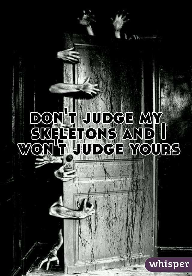 don't judge my skeletons and I won't judge yours