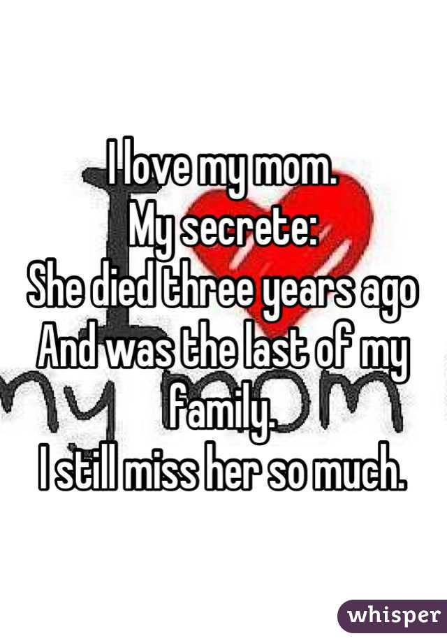 I love my mom.  My secrete:  She died three years ago And was the last of my family. I still miss her so much.