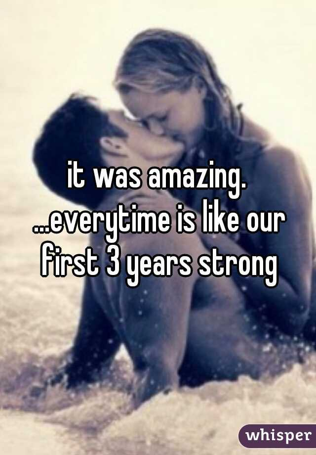 it was amazing. ...everytime is like our first 3 years strong