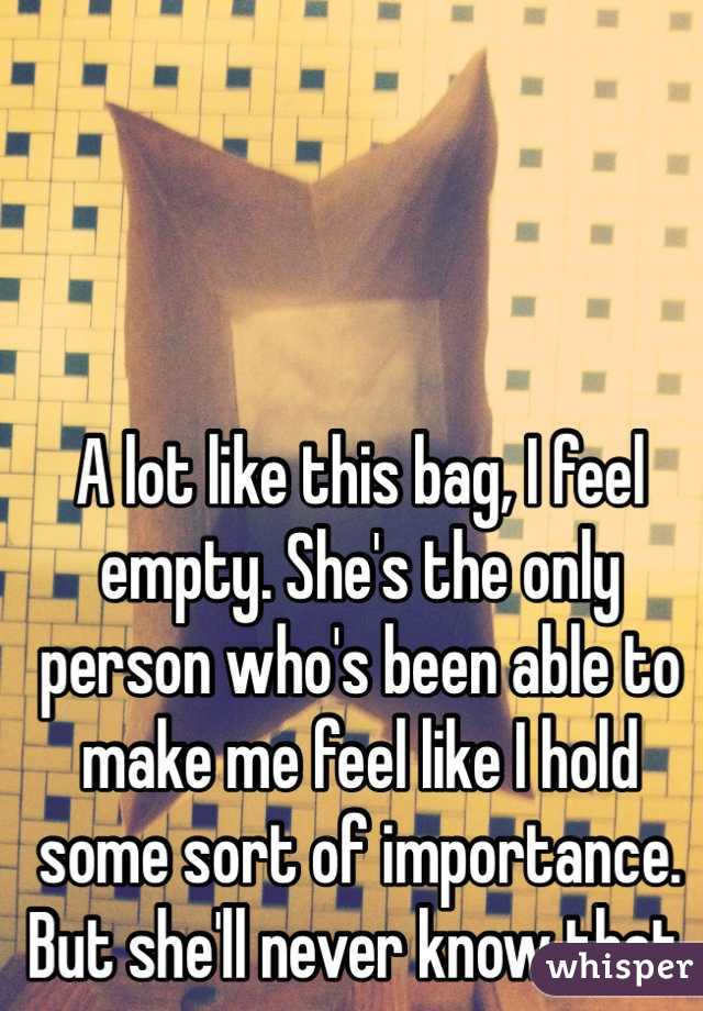 A lot like this bag, I feel empty. She's the only person who's been able to make me feel like I hold some sort of importance. But she'll never know that.