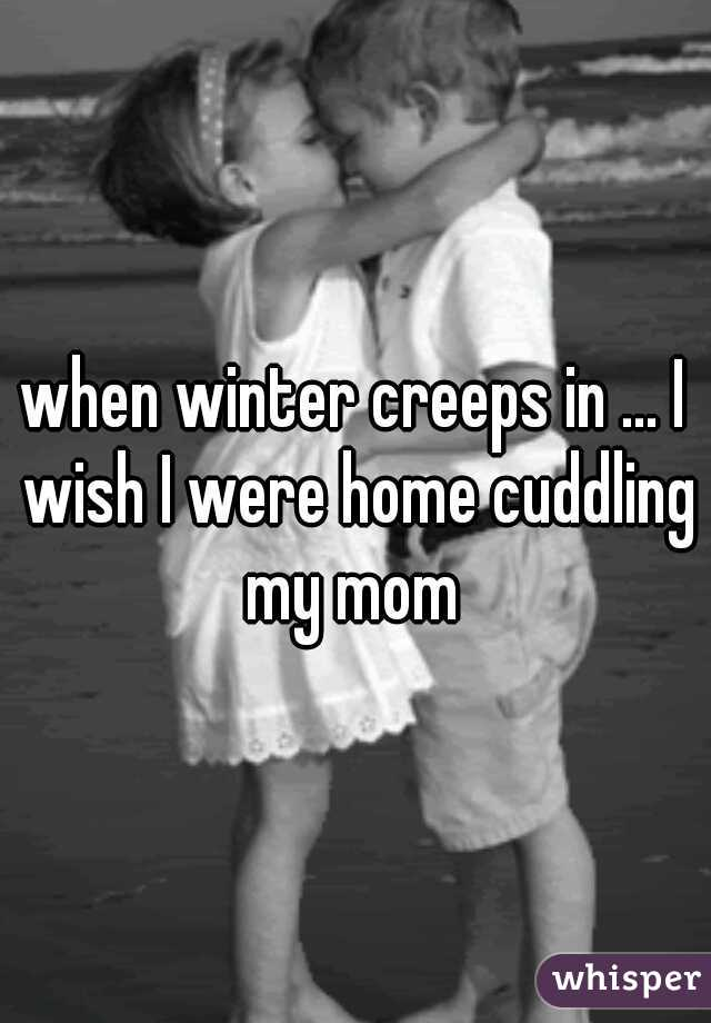 when winter creeps in ... I wish I were home cuddling my mom