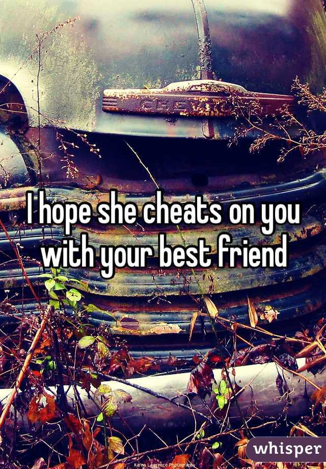 I hope she cheats on you with your best friend