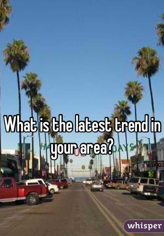What is the latest trend in your area?