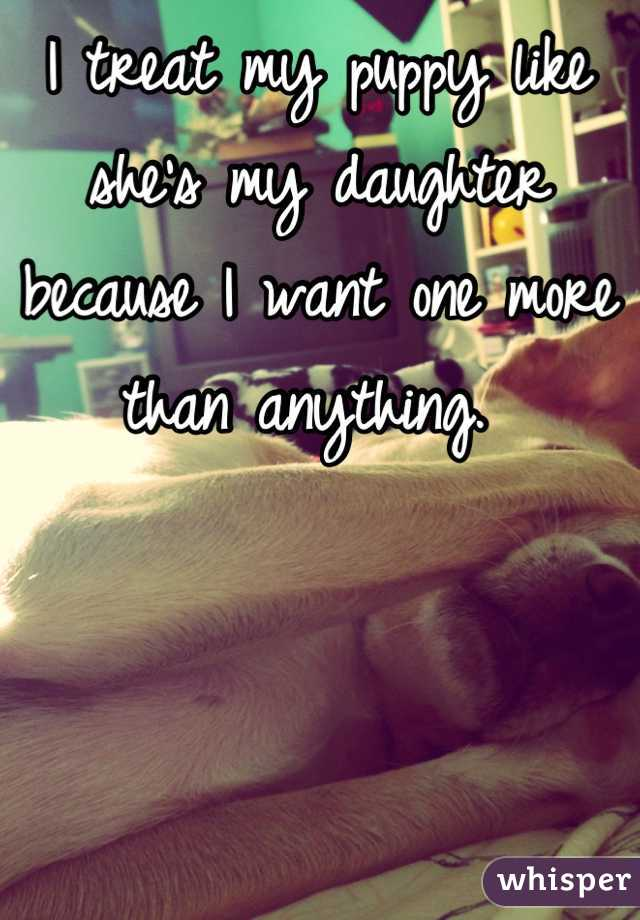 I treat my puppy like she's my daughter because I want one more than anything.