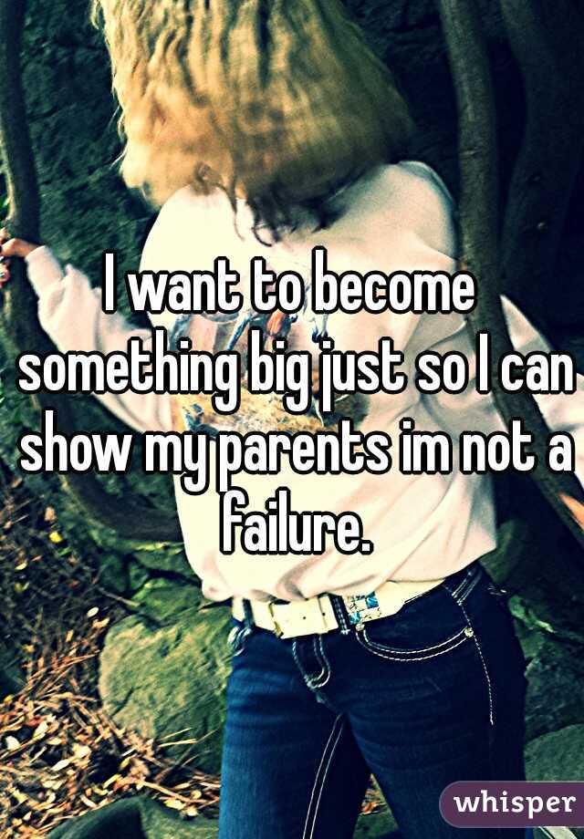 I want to become something big just so I can show my parents im not a failure.