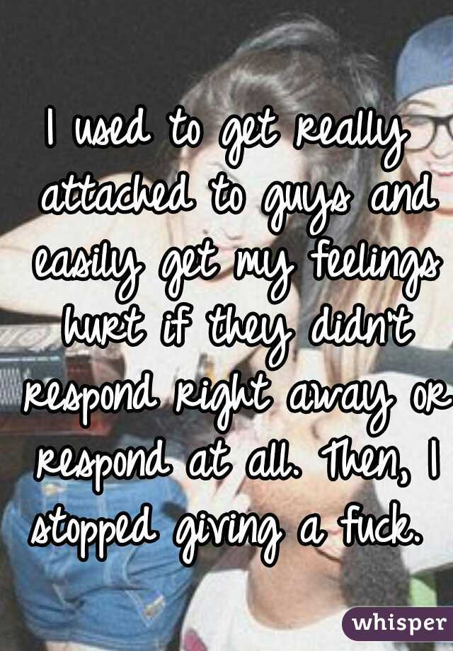 I used to get really attached to guys and easily get my feelings hurt if they didn't respond right away or respond at all. Then, I stopped giving a fuck.