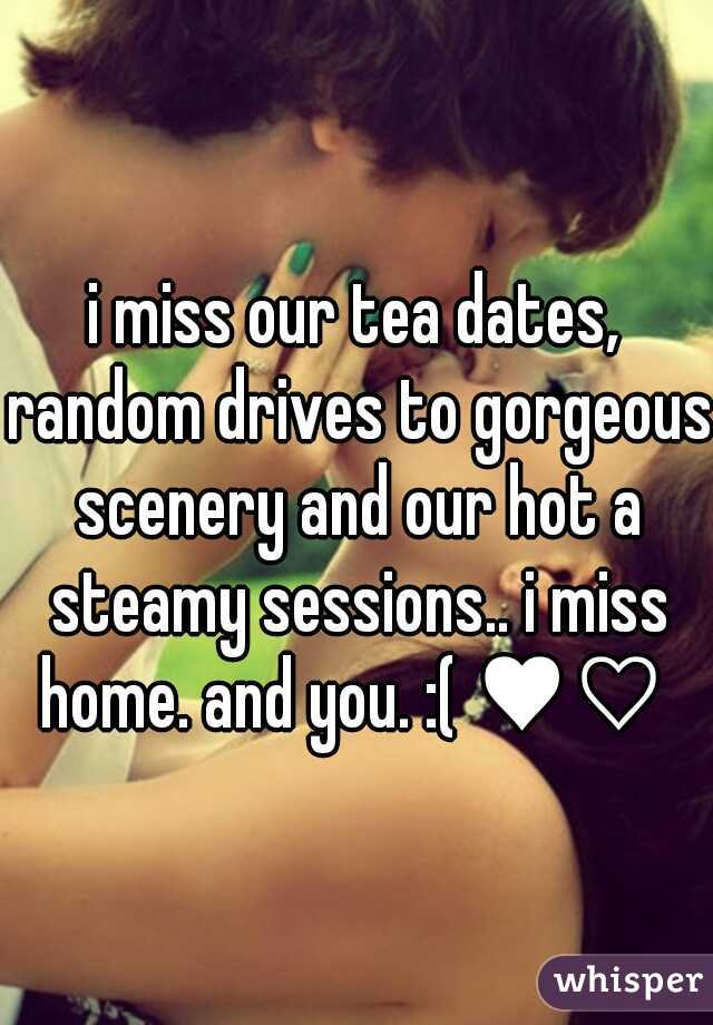 i miss our tea dates, random drives to gorgeous scenery and our hot a steamy sessions.. i miss home. and you. :( ♥♡
