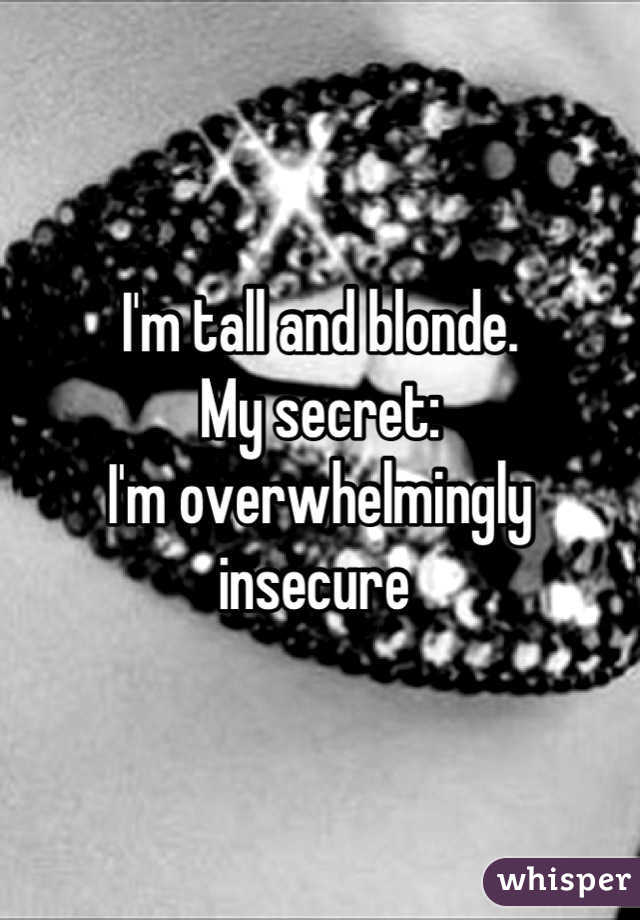 I'm tall and blonde.  My secret:  I'm overwhelmingly insecure