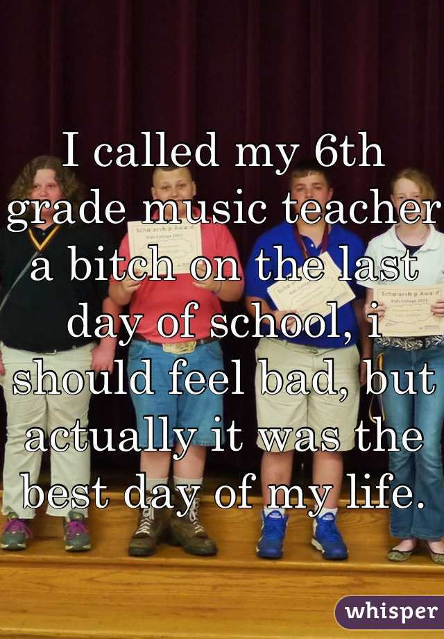 I called my 6th grade music teacher a bitch on the last day of school, i should feel bad, but actually it was the best day of my life.