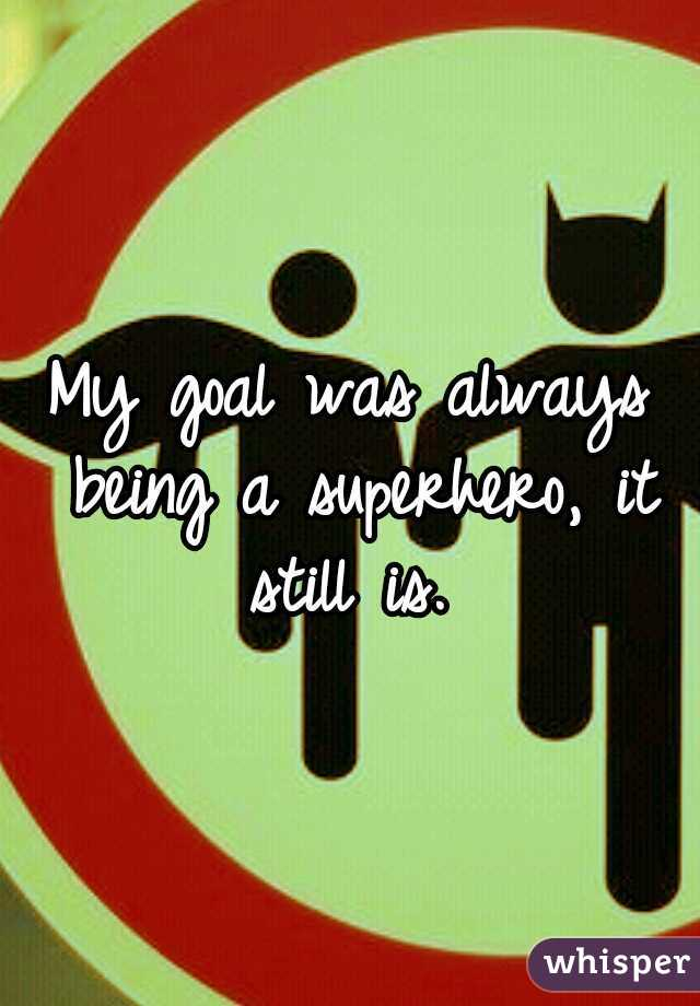My goal was always being a superhero, it still is.