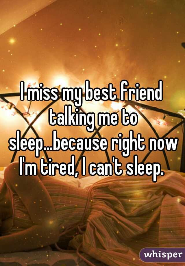 I miss my best friend talking me to sleep...because right now I'm tired, I can't sleep.