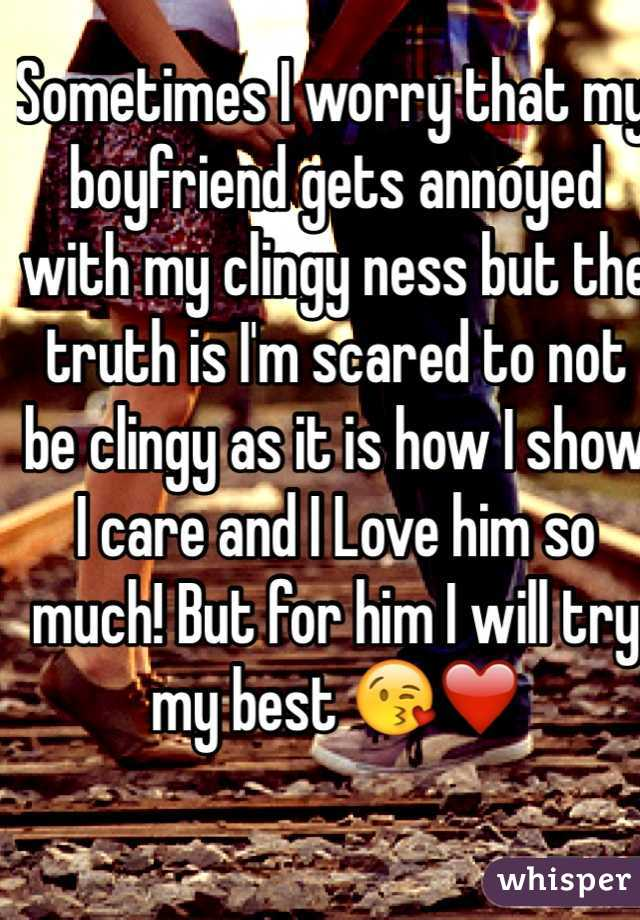 Sometimes I worry that my boyfriend gets annoyed with my clingy ness but the truth is I'm scared to not be clingy as it is how I show I care and I Love him so much! But for him I will try my best 😘❤️