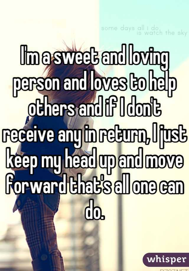 I'm a sweet and loving person and loves to help others and if I don't receive any in return, I just keep my head up and move forward that's all one can do.