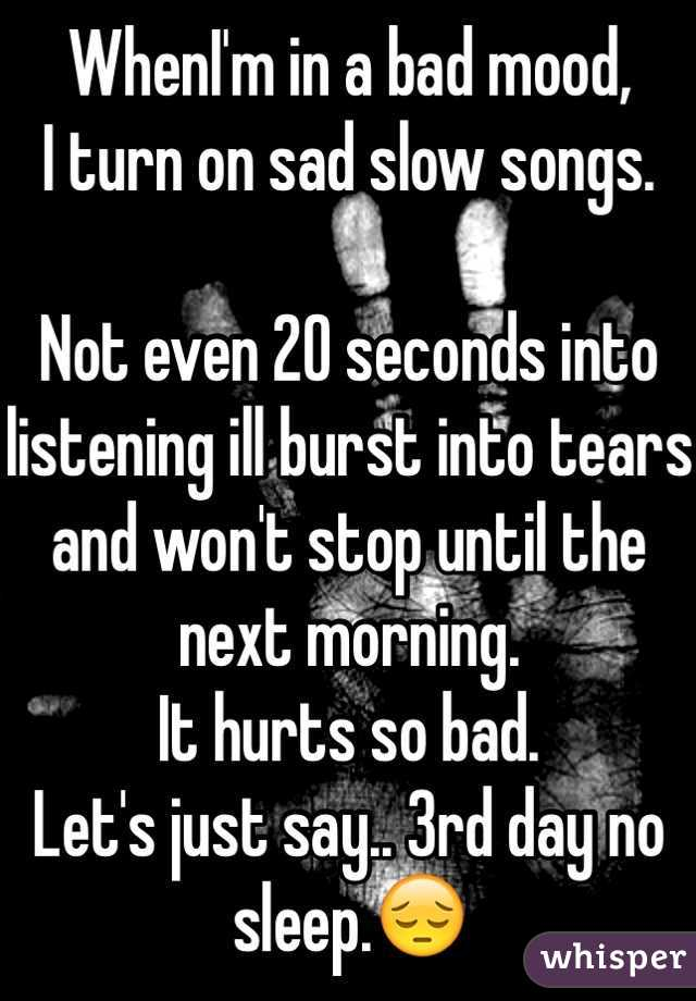 WhenI'm in a bad mood, I turn on sad slow songs.   Not even 20 seconds into listening ill burst into tears and won't stop until the next morning.  It hurts so bad.  Let's just say.. 3rd day no sleep.😔