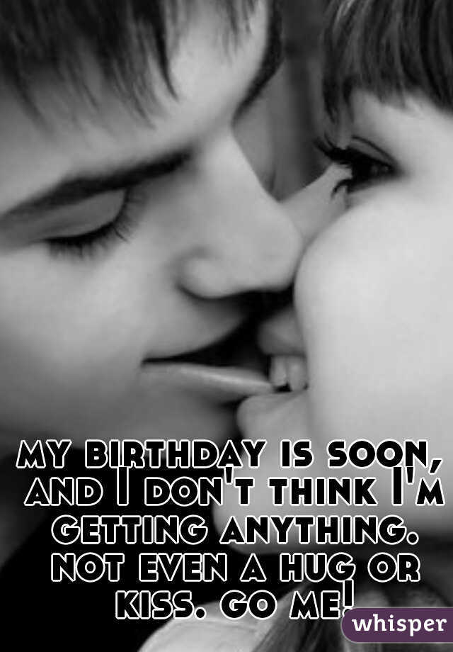 my birthday is soon, and I don't think I'm getting anything. not even a hug or kiss. go me!