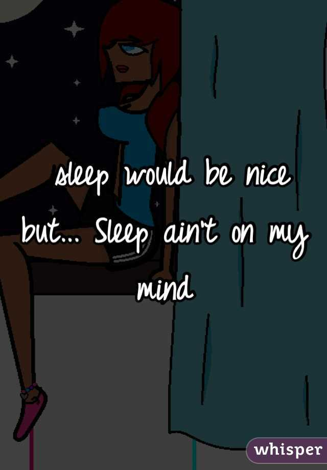 sleep would be nice but... Sleep ain't on my mind
