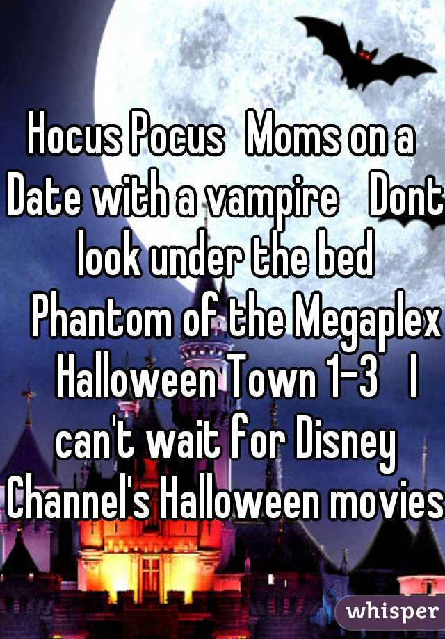 Hocus Pocus Moms on a Date with a vampire  Dont look under the bed  Phantom of the Megaplex  Halloween Town 1-3  I can't wait for Disney Channel's Halloween movies.
