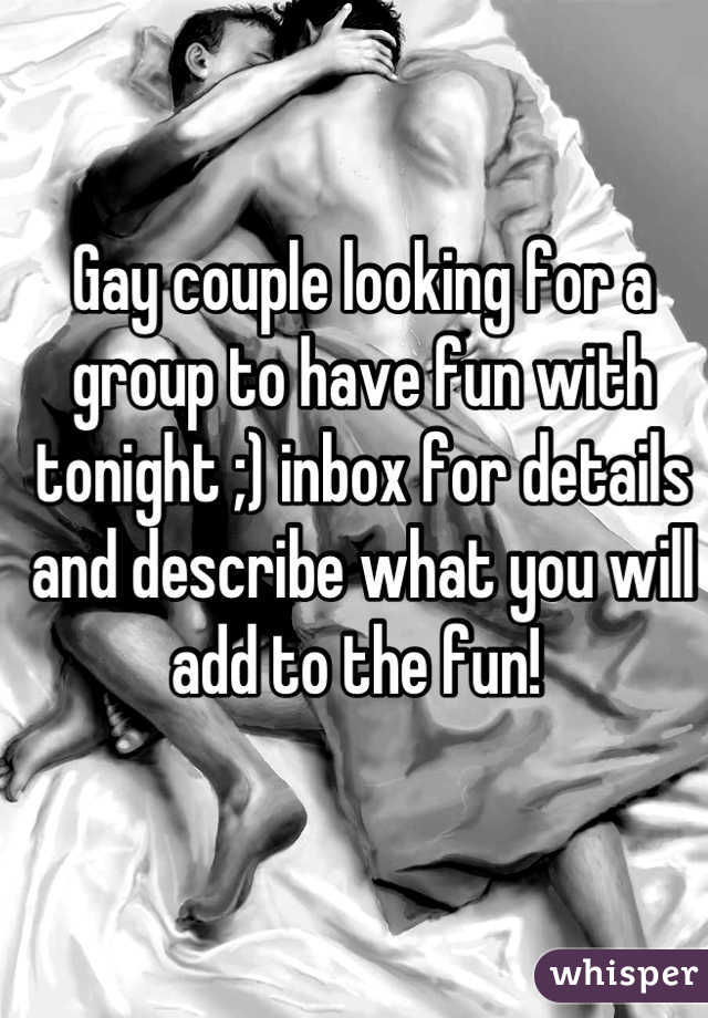 Gay couple looking for a group to have fun with tonight ;) inbox for details and describe what you will add to the fun!