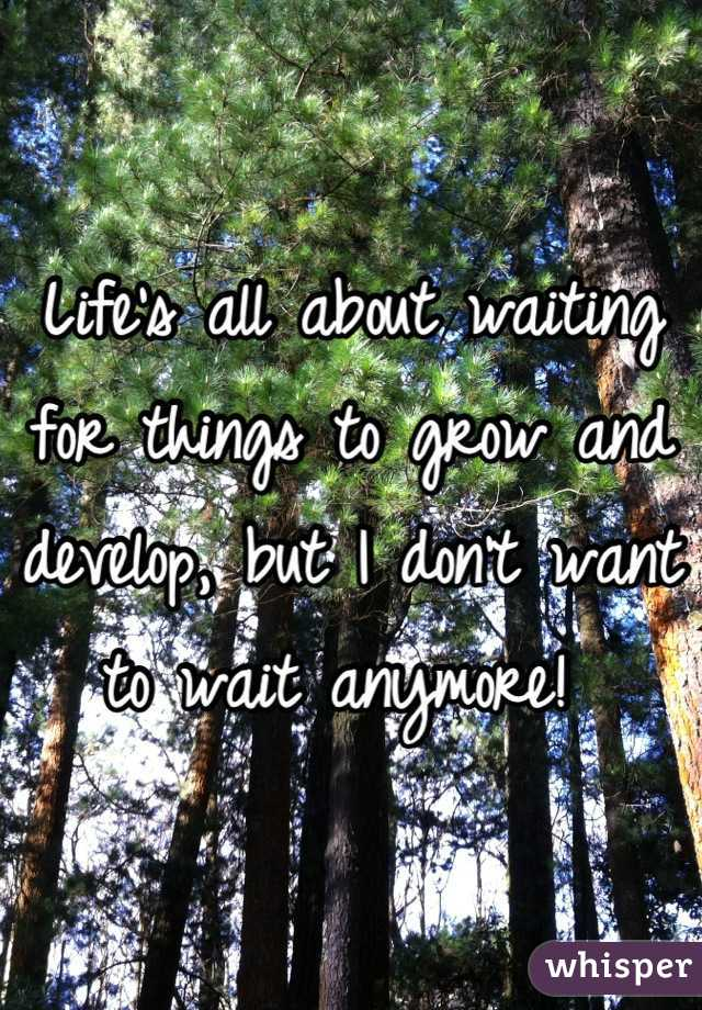 Life's all about waiting for things to grow and develop, but I don't want to wait anymore!