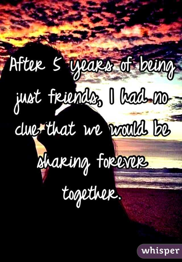 After 5 years of being just friends, I had no clue that we would be sharing forever together.