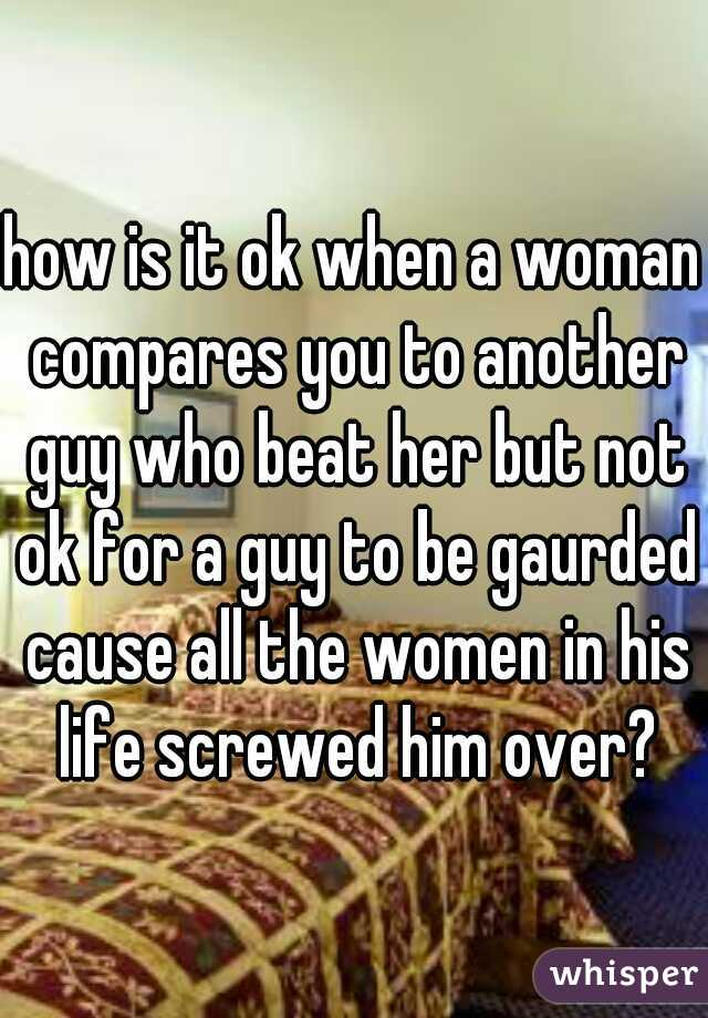 how is it ok when a woman compares you to another guy who beat her but not ok for a guy to be gaurded cause all the women in his life screwed him over?