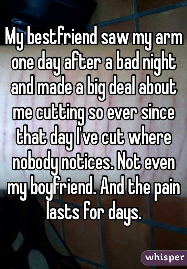 My bestfriend saw my arm one day after a bad night and made a big deal about me cutting so ever since that day I've cut where nobody notices. Not even my boyfriend. And the pain lasts for days.