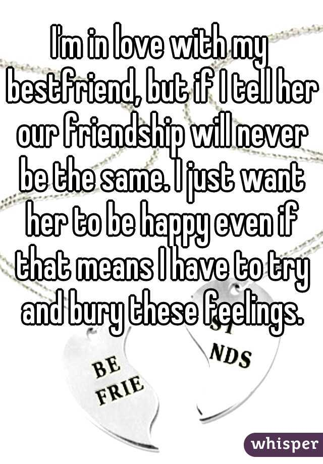 I'm in love with my bestfriend, but if I tell her our friendship will never be the same. I just want her to be happy even if that means I have to try and bury these feelings.