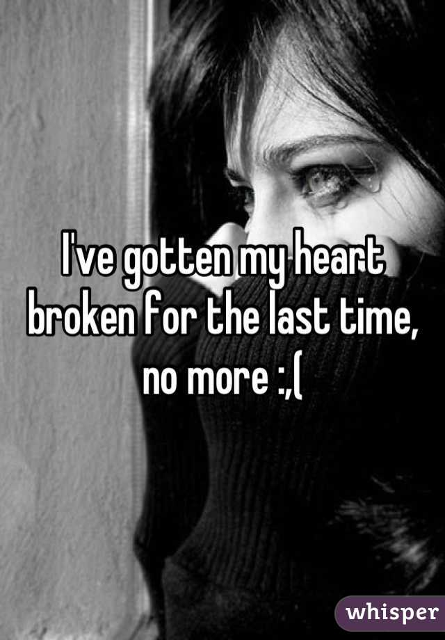 I've gotten my heart broken for the last time, no more :,(
