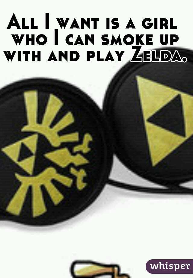All I want is a girl who I can smoke up with and play Zelda.