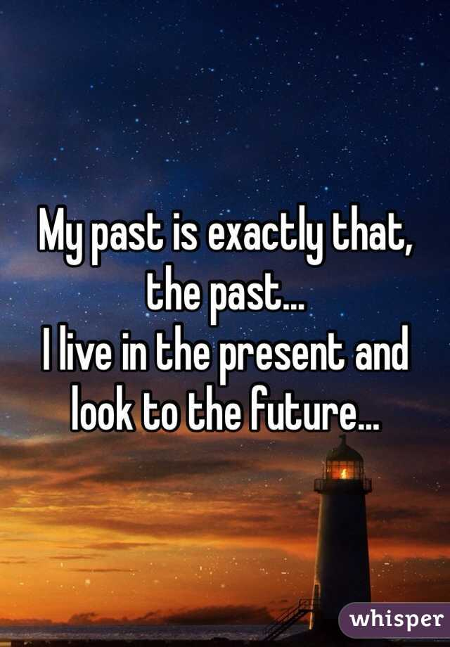 My past is exactly that, the past... I live in the present and look to the future...