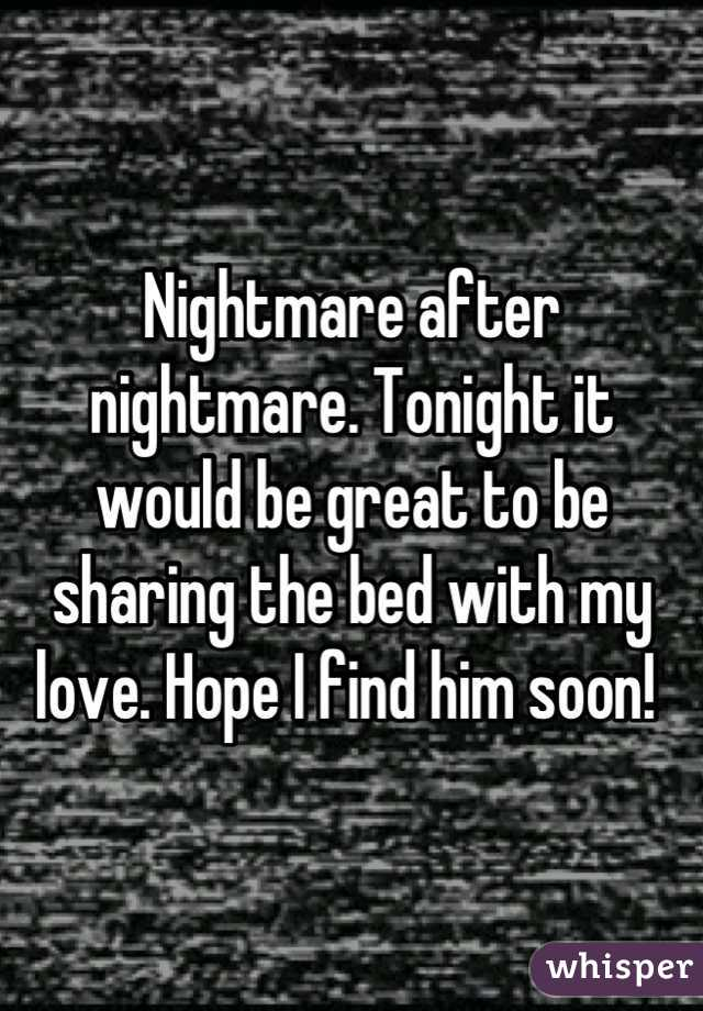 Nightmare after nightmare. Tonight it would be great to be sharing the bed with my love. Hope I find him soon!