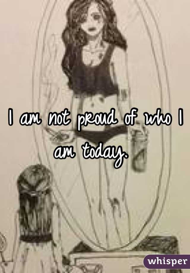 I am not proud of who I am today.