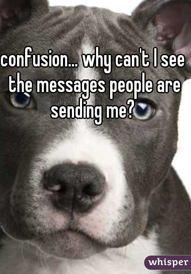 confusion... why can't I see the messages people are sending me?