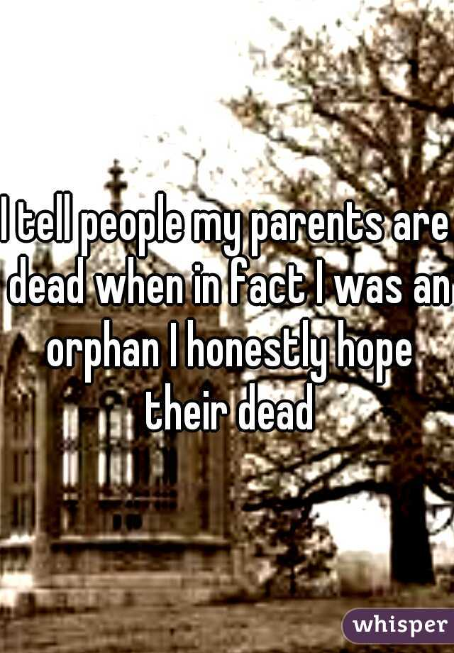 I tell people my parents are dead when in fact I was an orphan I honestly hope their dead