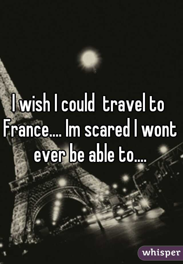 I wish I could  travel to France.... Im scared I wont ever be able to....