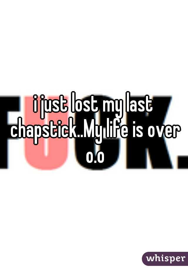 i just lost my last chapstick..My life is over o.o