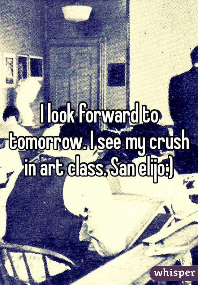 I look forward to tomorrow. I see my crush in art class. San elijo:)