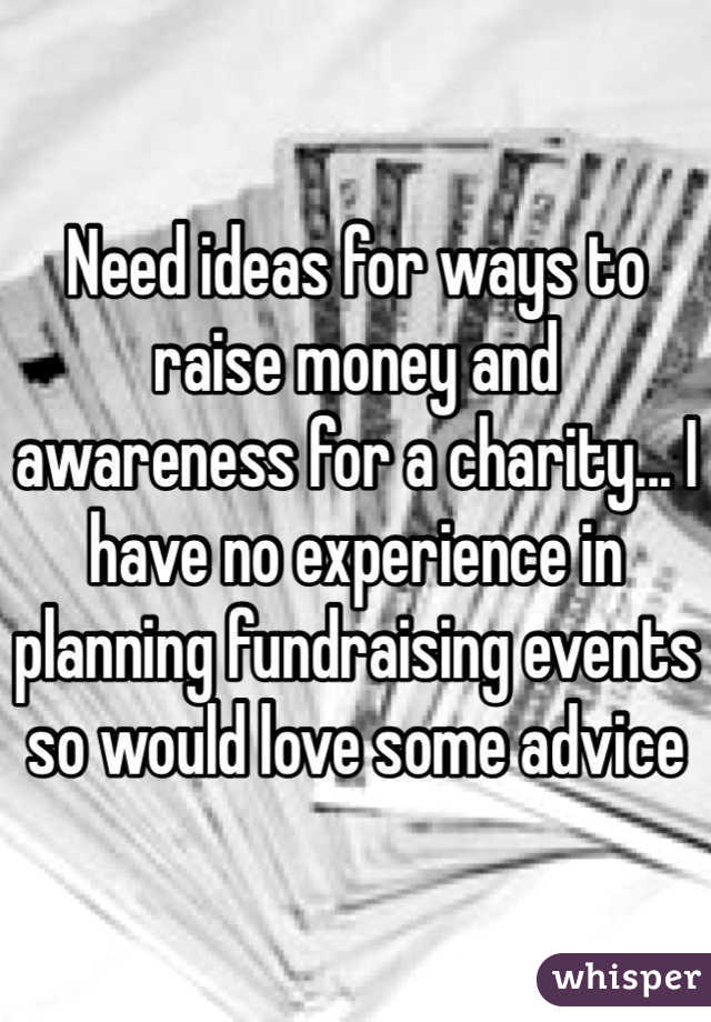 Need ideas for ways to raise money and awareness for a charity... I have no experience in planning fundraising events so would love some advice