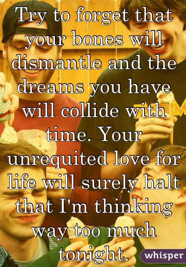Try to forget that your bones will dismantle and the dreams you have will collide with time. Your unrequited love for life will surely halt that I'm thinking way too much tonight.
