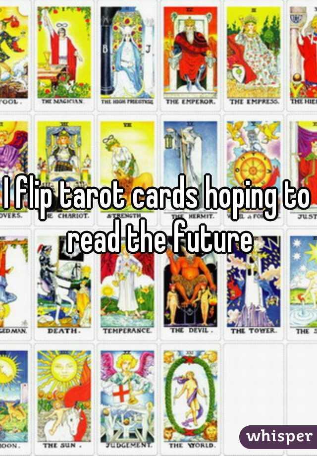 I flip tarot cards hoping to read the future