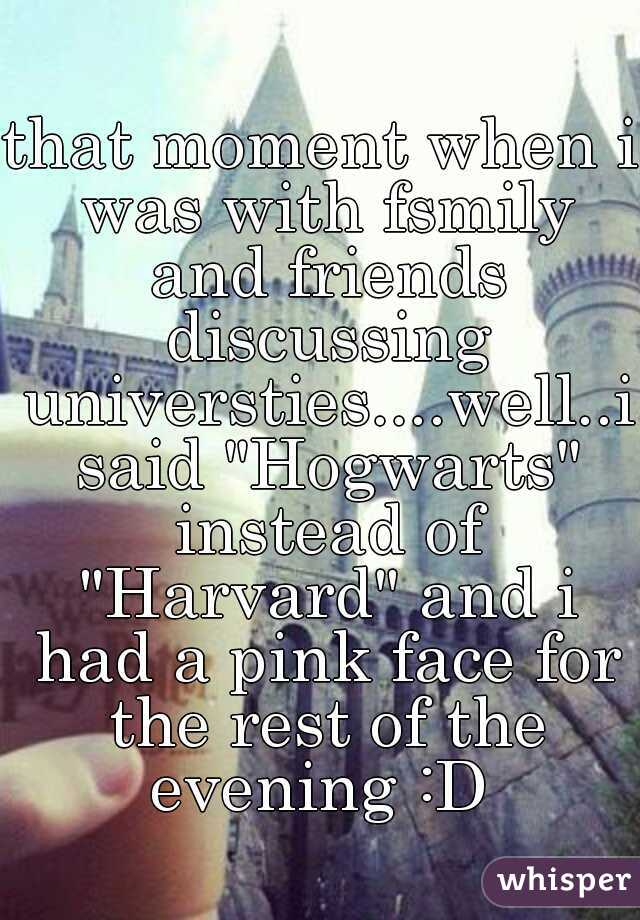 "that moment when i was with fsmily and friends discussing universties....well..i said ""Hogwarts"" instead of ""Harvard"" and i had a pink face for the rest of the evening :D"