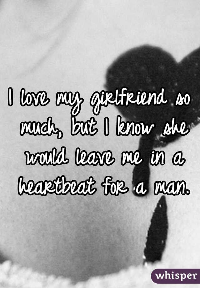 I love my girlfriend so much, but I know she would leave me in a heartbeat for a man.