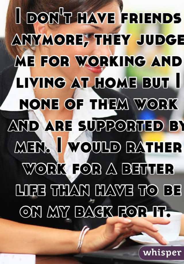 I don't have friends anymore, they judge me for working and living at home but I none of them work and are supported by men. I would rather work for a better life than have to be on my back for it.